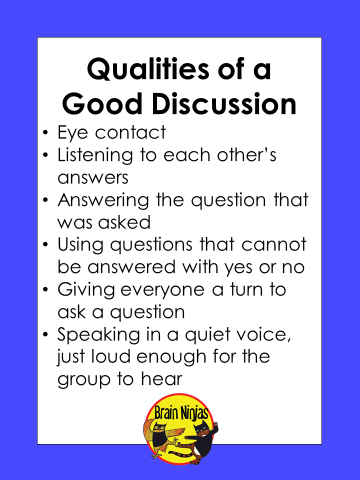 Qualities of a Good Discussion: Eye contact Listening to each other's answers Answering the question that was asked Using questions that cannot be answered with yes or no Giving everyone a turn to ask a question Speaking in a quiet voice, just loud enough for the group to hear